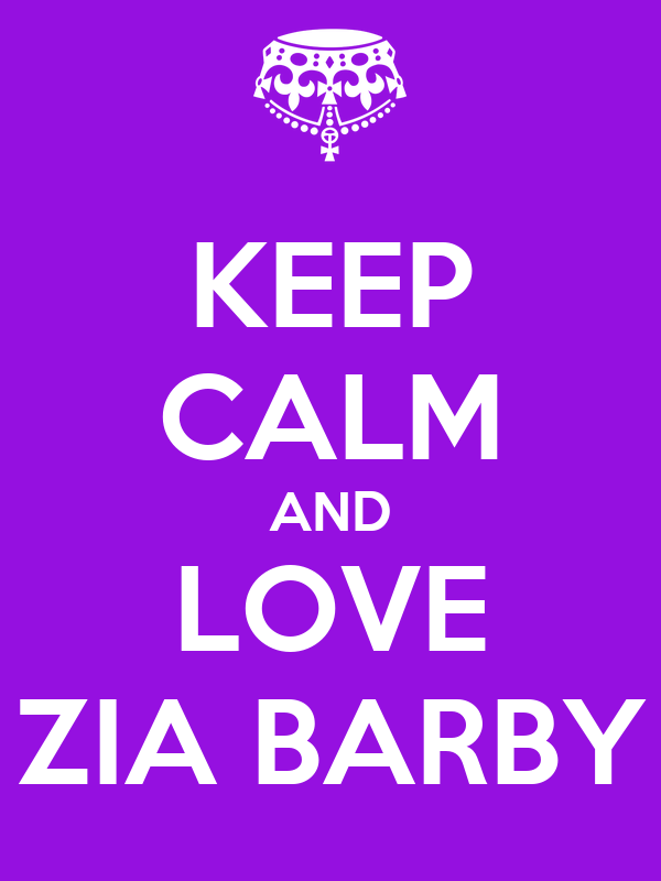 KEEP CALM AND LOVE ZIA BARBY