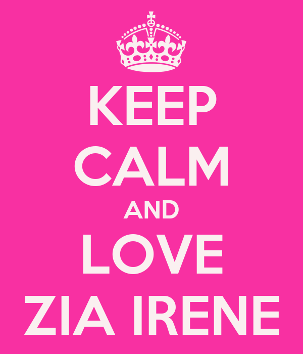 KEEP CALM AND LOVE ZIA IRENE