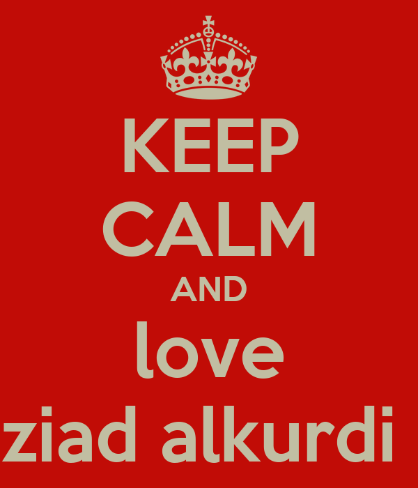 KEEP CALM AND love ziad alkurdi