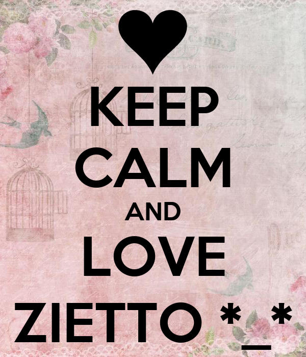 KEEP CALM AND LOVE ZIETTO *_*