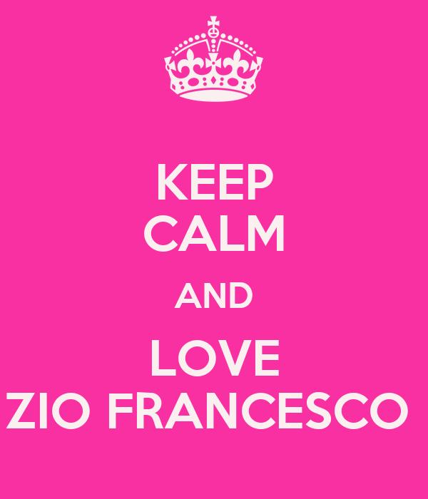 KEEP CALM AND LOVE ZIO FRANCESCO