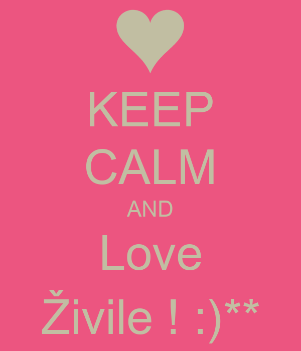 KEEP CALM AND Love Živile ! :)**