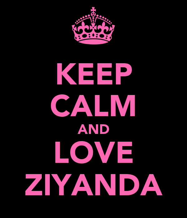 KEEP CALM AND LOVE ZIYANDA