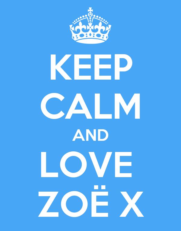 KEEP CALM AND LOVE  ZOË X