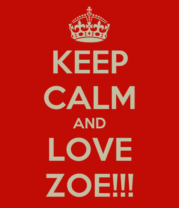 KEEP CALM AND LOVE ZOE!!!