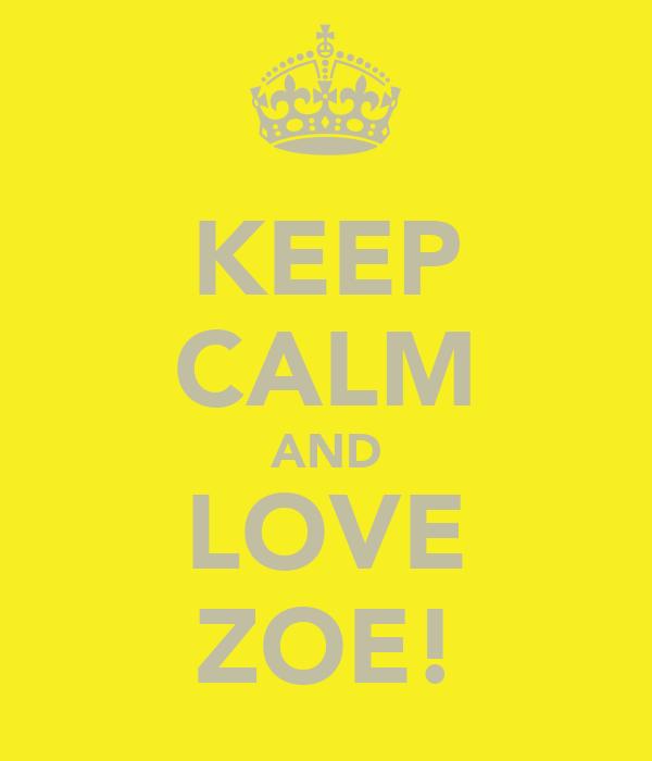 KEEP CALM AND LOVE ZOE!
