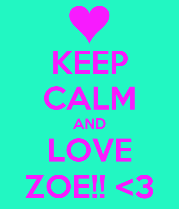 KEEP CALM AND LOVE ZOE!! <3