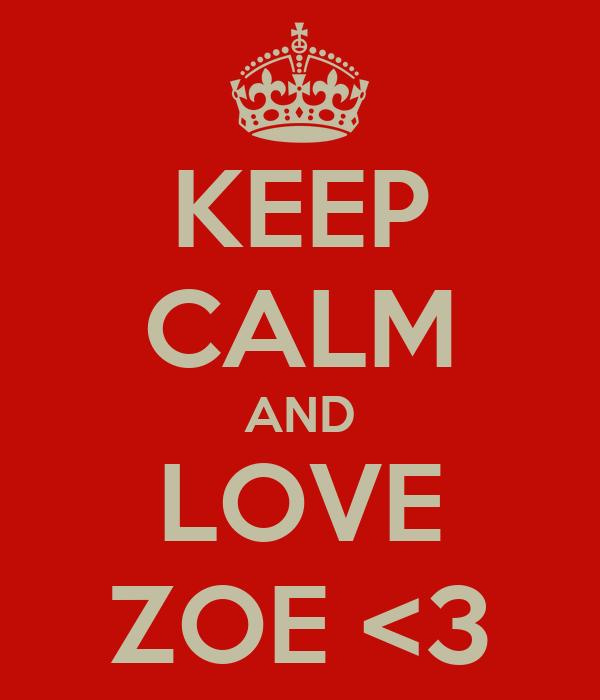 KEEP CALM AND LOVE ZOE <3