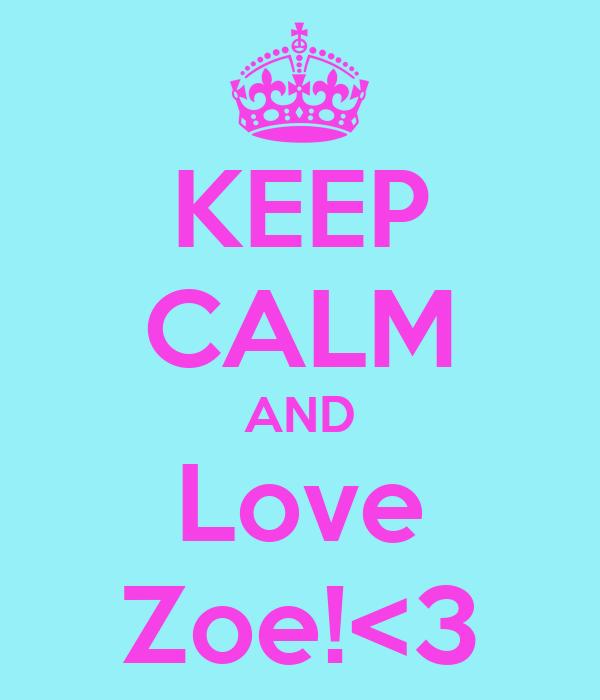 KEEP CALM AND Love Zoe!<3