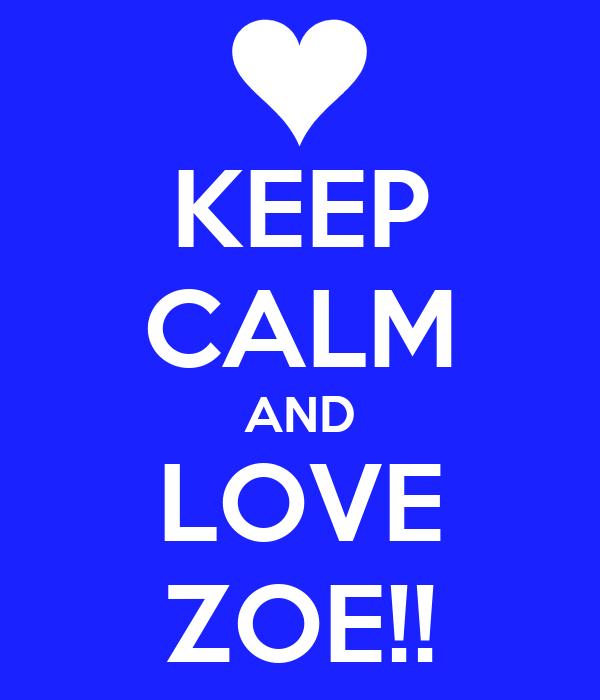 KEEP CALM AND LOVE ZOE!!