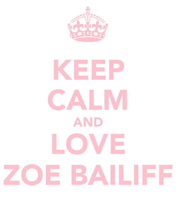 KEEP CALM AND LOVE ZOE BAILIFF