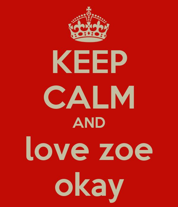 KEEP CALM AND love zoe okay