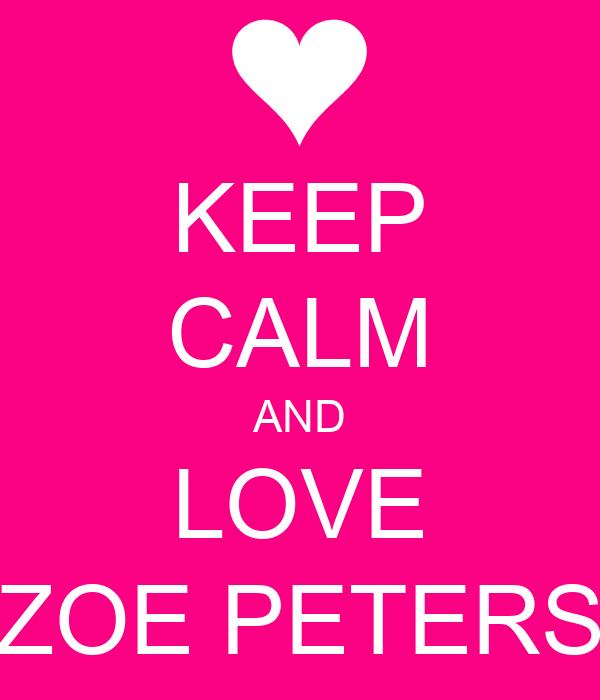 KEEP CALM AND LOVE ZOE PETERS