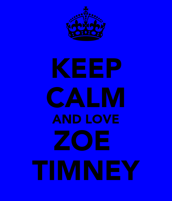 KEEP CALM AND LOVE ZOE  TIMNEY