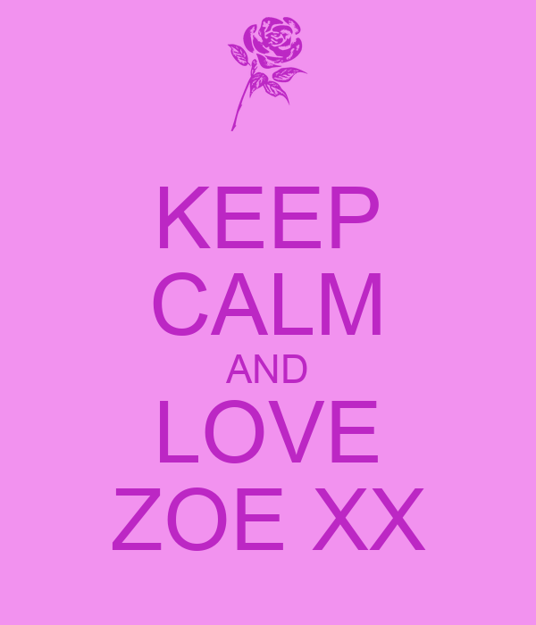 KEEP CALM AND LOVE ZOE XX