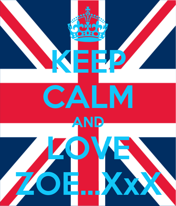 KEEP CALM AND LOVE ZOE...XxX