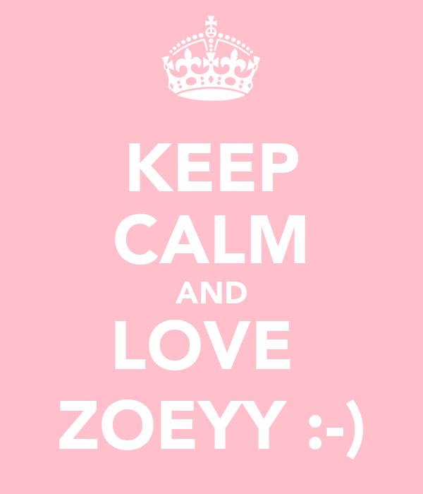 KEEP CALM AND LOVE  ZOEYY :-)