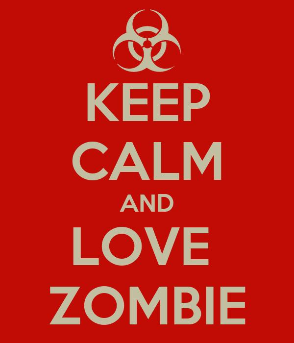 KEEP CALM AND LOVE  ZOMBIE