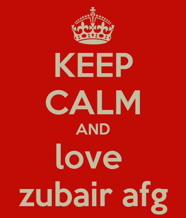 KEEP CALM AND love  zubair afg