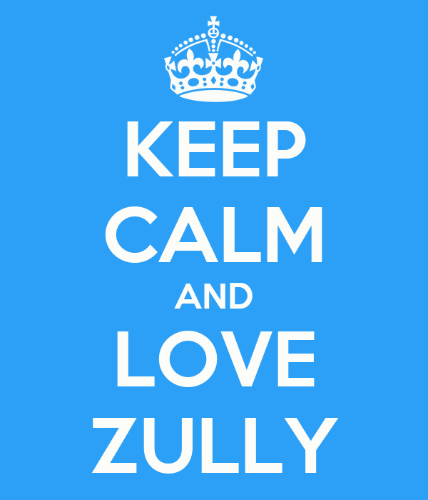 KEEP CALM AND LOVE ZULLY