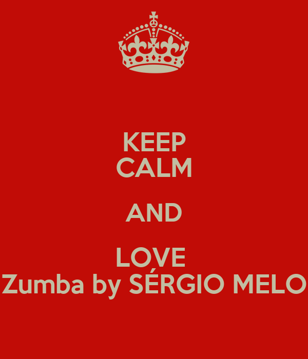 KEEP CALM AND LOVE  Zumba by SÉRGIO MELO