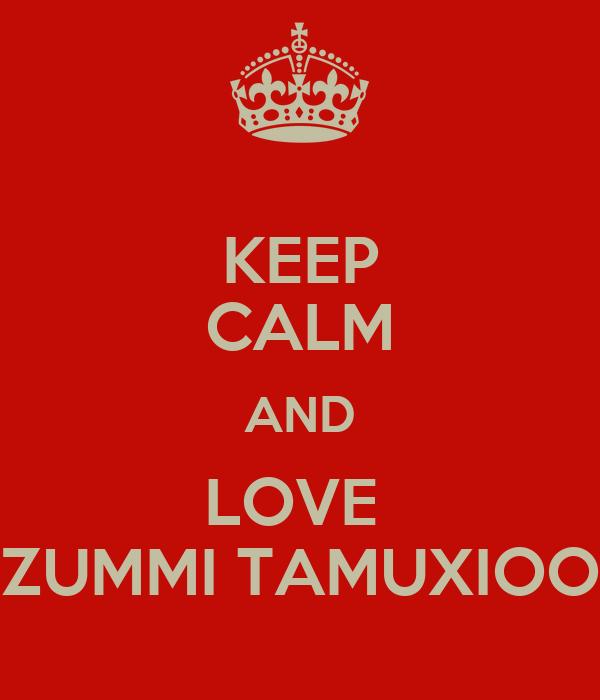 KEEP CALM AND LOVE  ZUMMI TAMUXIOO