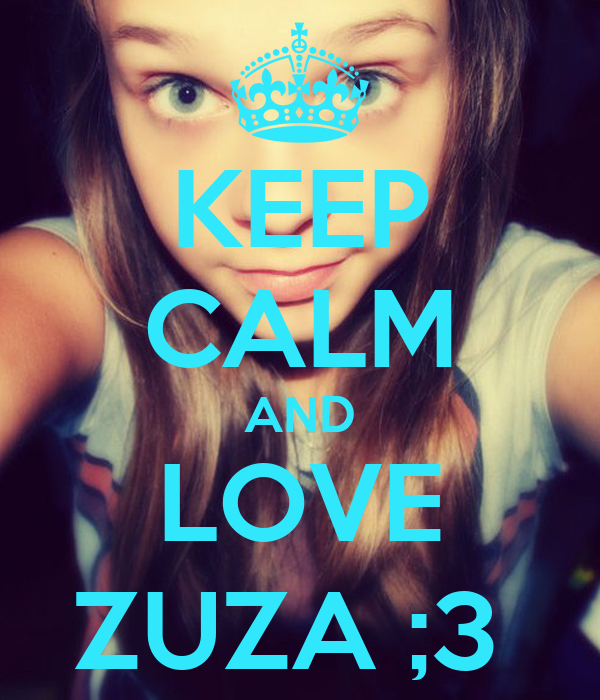 KEEP CALM AND LOVE ZUZA ;3