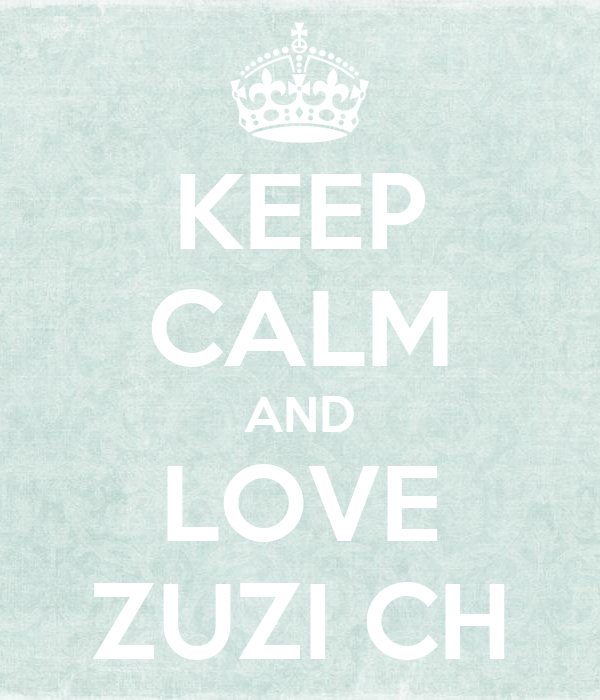 KEEP CALM AND LOVE ZUZI CH