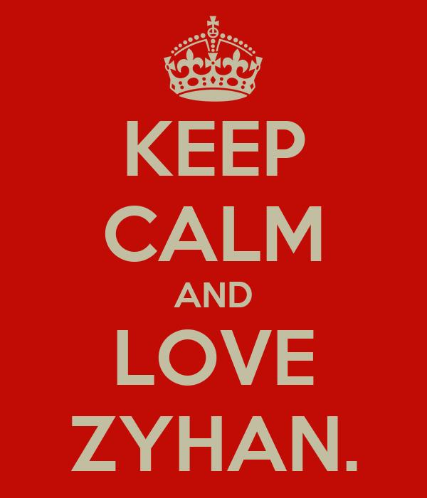 KEEP CALM AND LOVE ZYHAN.