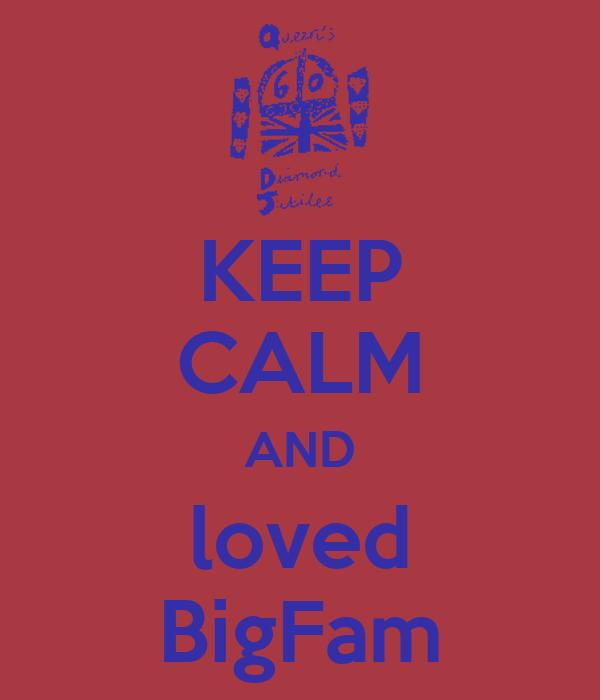 KEEP CALM AND loved BigFam