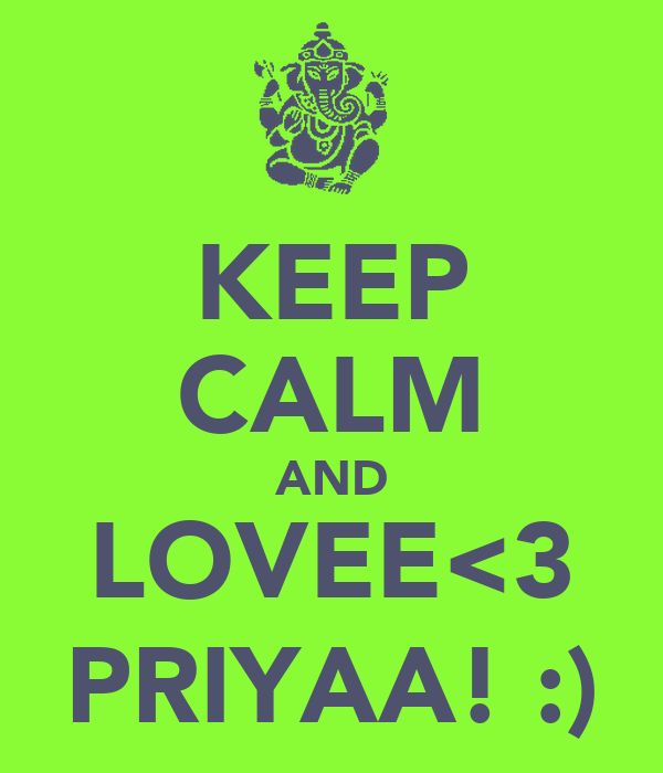 KEEP CALM AND LOVEE<3 PRIYAA! :)