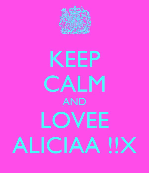 KEEP CALM AND LOVEE ALICIAA !!X