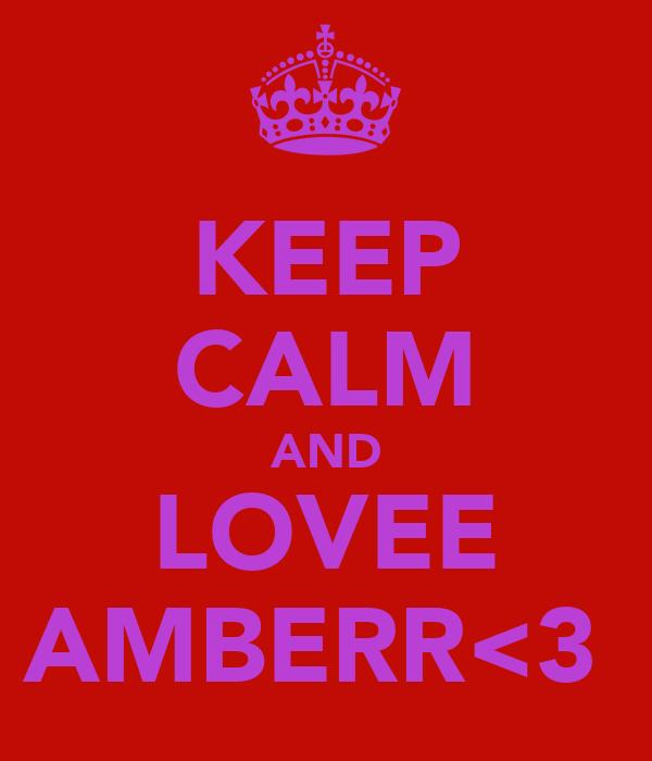 KEEP CALM AND LOVEE AMBERR<3