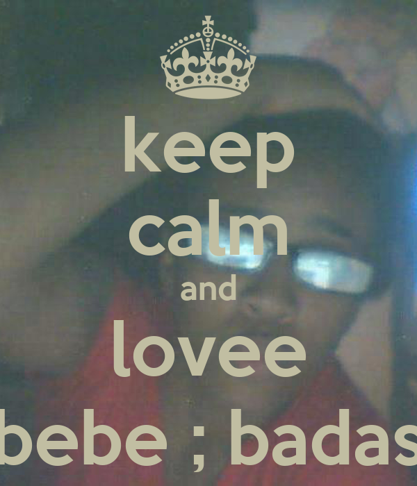 keep calm and lovee bebe ; badas