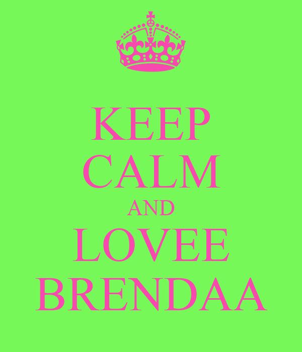 KEEP CALM AND LOVEE BRENDAA