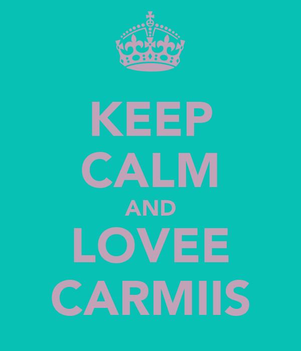 KEEP CALM AND LOVEE CARMIIS