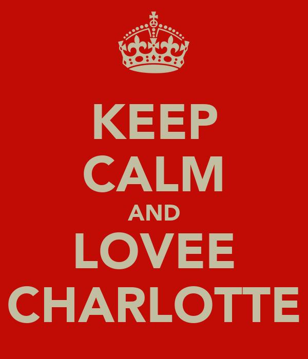 KEEP CALM AND LOVEE CHARLOTTE