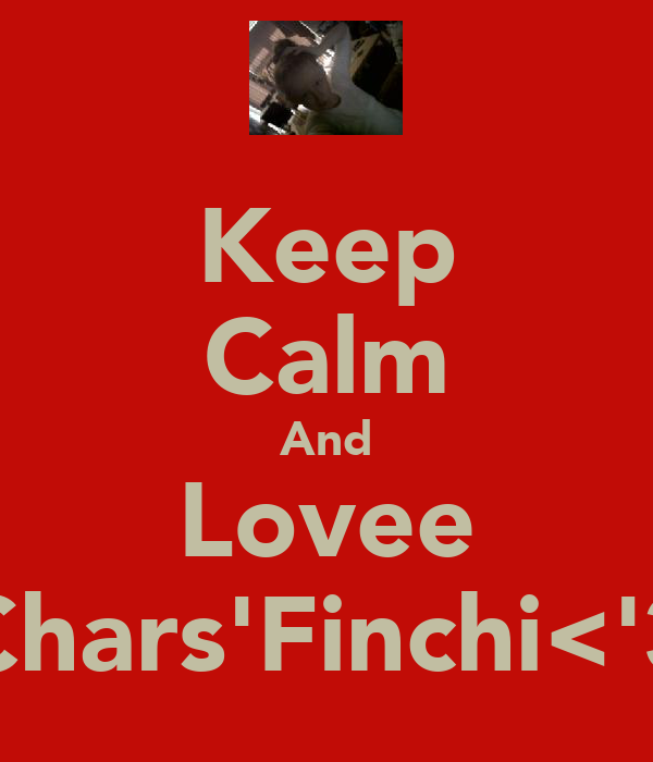 Keep Calm And Lovee Chars'Finchi<'3