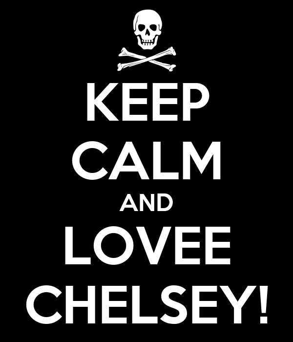 KEEP CALM AND LOVEE CHELSEY!