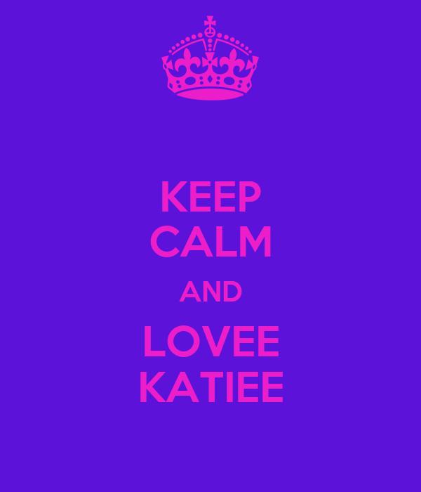 KEEP CALM AND LOVEE KATIEE