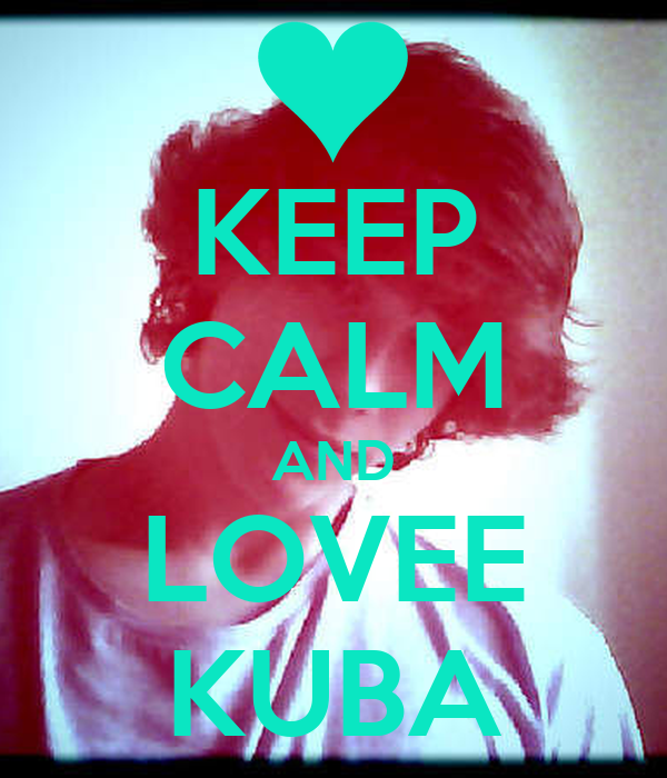 KEEP CALM AND LOVEE KUBA
