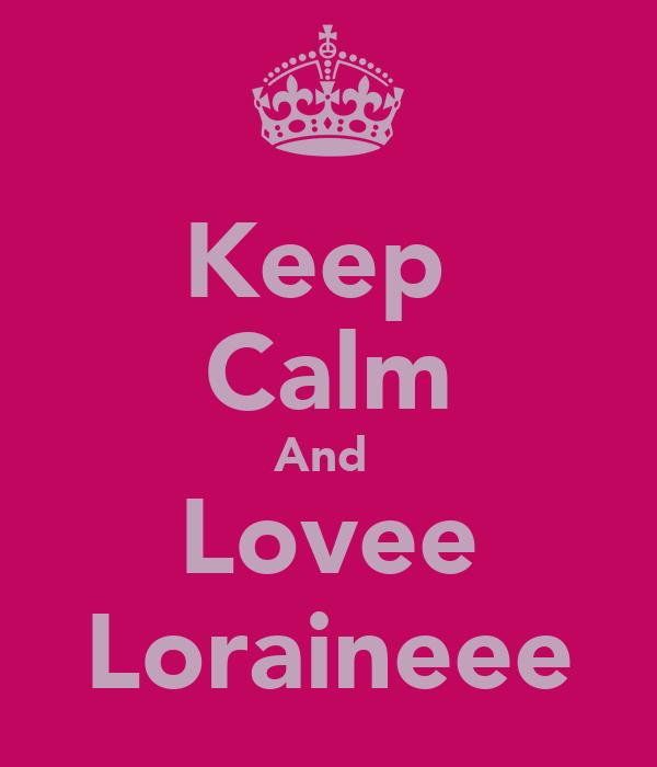 Keep  Calm And  Lovee Loraineee