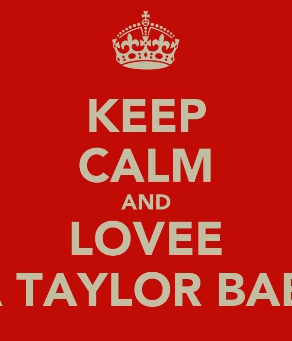 KEEP CALM AND LOVEE MA TAYLOR BABEE