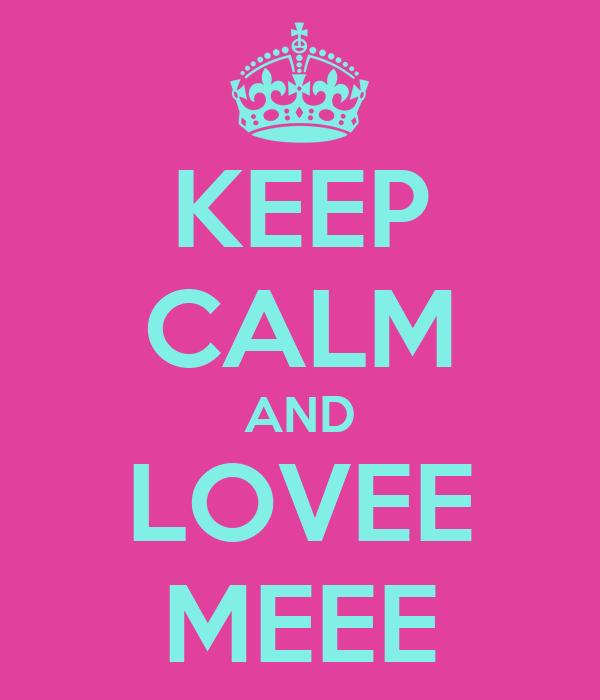 KEEP CALM AND LOVEE MEEE