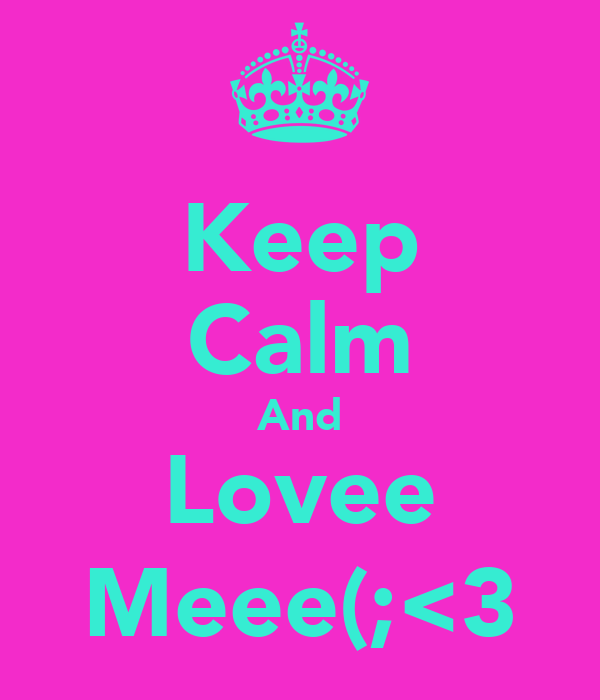 Keep Calm And Lovee Meee(;<3