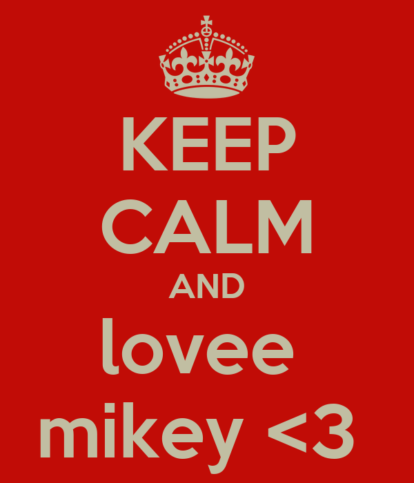 KEEP CALM AND lovee  mikey <3