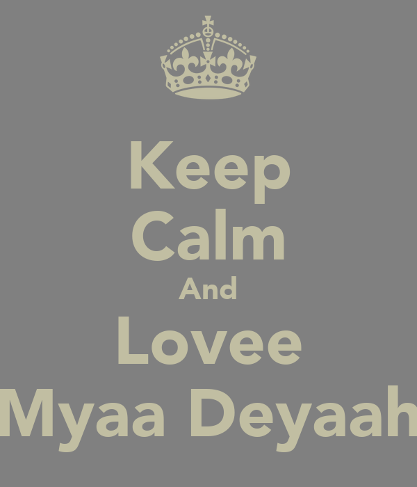 Keep Calm And Lovee Myaa Deyaah