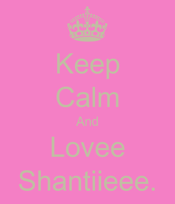 Keep Calm And Lovee Shantiieee.