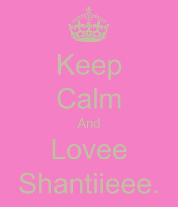 Keep Calm And Lovee Shantiieee.