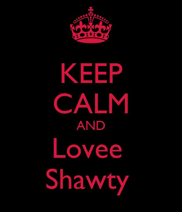 KEEP CALM AND Lovee  Shawty